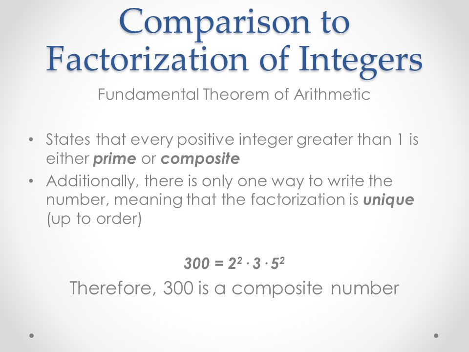 Comparison to Factorization of Integers Fundamental Theorem of Arithmetic States that every positive integer greater than 1 is either prime or composite Additionally, there is only one way to write the number, meaning that the factorization is unique (up to order) 300 = 2 2 · 3· 5 2 Therefore, 300 is a composite number