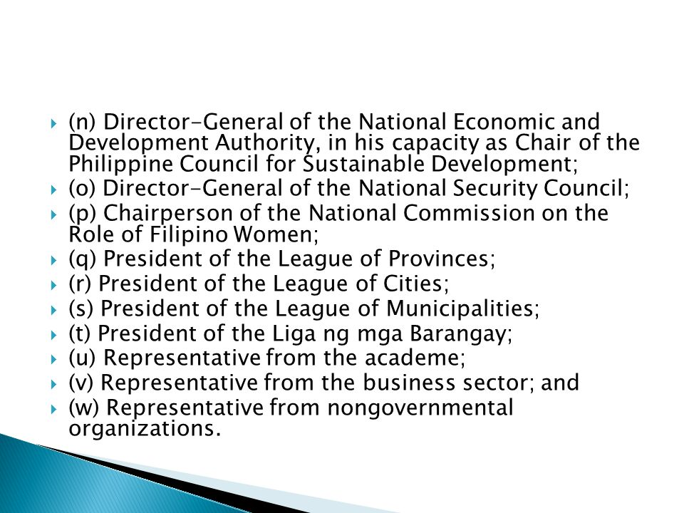  (n) Director-General of the National Economic and Development Authority, in his capacity as Chair of the Philippine Council for Sustainable Development;  (o) Director-General of the National Security Council;  (p) Chairperson of the National Commission on the Role of Filipino Women;  (q) President of the League of Provinces;  (r) President of the League of Cities;  (s) President of the League of Municipalities;  (t) President of the Liga ng mga Barangay;  (u) Representative from the academe;  (v) Representative from the business sector; and  (w) Representative from nongovernmental organizations.