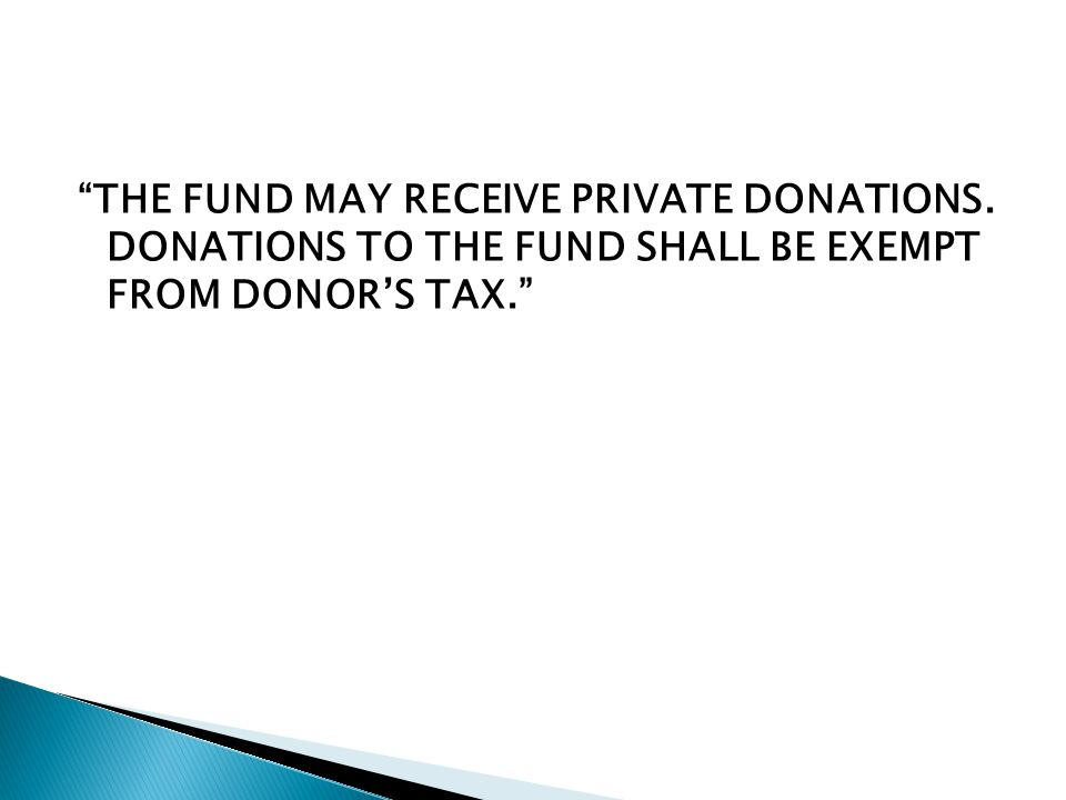 THE FUND MAY RECEIVE PRIVATE DONATIONS. DONATIONS TO THE FUND SHALL BE EXEMPT FROM DONOR'S TAX.