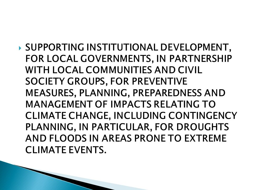  SUPPORTING INSTITUTIONAL DEVELOPMENT, FOR LOCAL GOVERNMENTS, IN PARTNERSHIP WITH LOCAL COMMUNITIES AND CIVIL SOCIETY GROUPS, FOR PREVENTIVE MEASURES, PLANNING, PREPAREDNESS AND MANAGEMENT OF IMPACTS RELATING TO CLIMATE CHANGE, INCLUDING CONTINGENCY PLANNING, IN PARTICULAR, FOR DROUGHTS AND FLOODS IN AREAS PRONE TO EXTREME CLIMATE EVENTS.