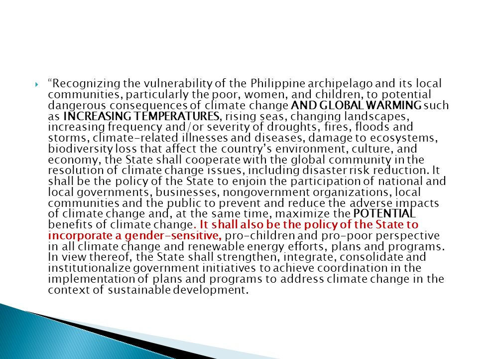  Recognizing the vulnerability of the Philippine archipelago and its local communities, particularly the poor, women, and children, to potential dangerous consequences of climate change AND GLOBAL WARMING such as INCREASING TEMPERATURES, rising seas, changing landscapes, increasing frequency and/or severity of droughts, fires, floods and storms, climate-related illnesses and diseases, damage to ecosystems, biodiversity loss that affect the country's environment, culture, and economy, the State shall cooperate with the global community in the resolution of climate change issues, including disaster risk reduction.