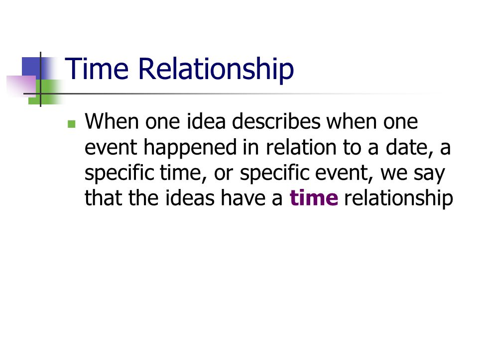 Time Relationship When one idea describes when one event happened in relation to a date, a specific time, or specific event, we say that the ideas have a time relationship