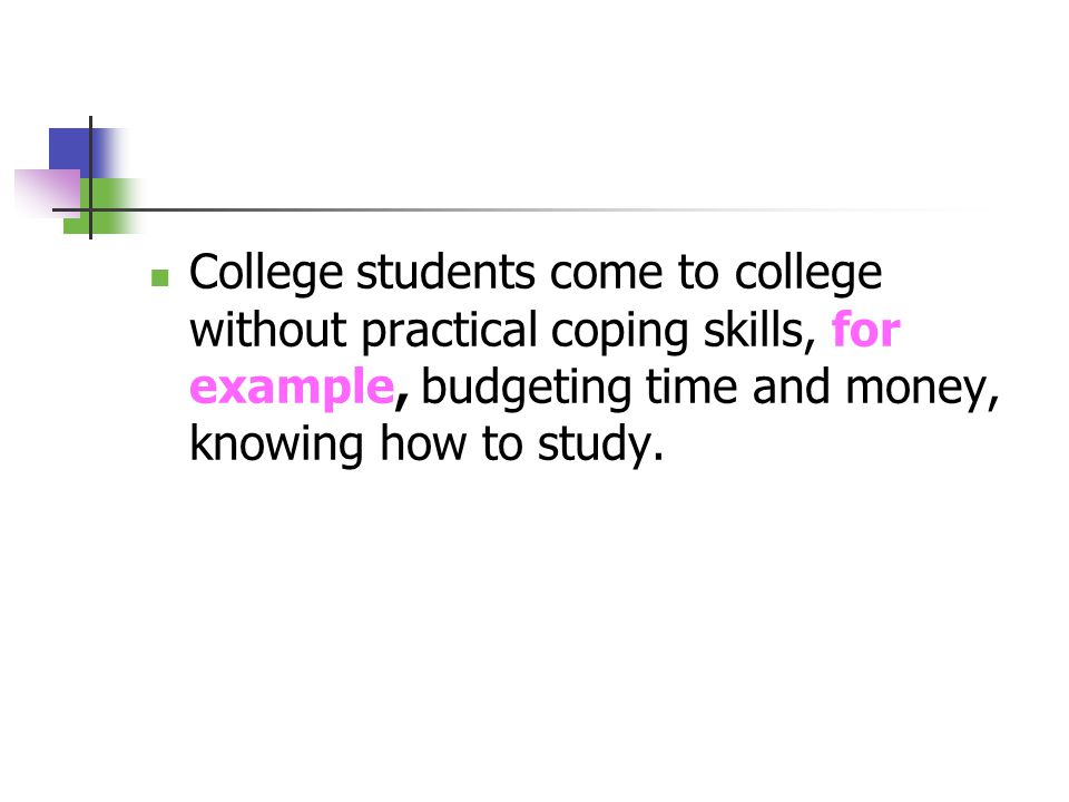 College students come to college without practical coping skills, for example, budgeting time and money, knowing how to study.