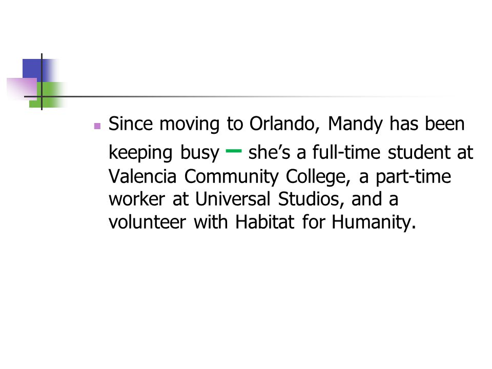 Since moving to Orlando, Mandy has been keeping busy – she's a full-time student at Valencia Community College, a part-time worker at Universal Studios, and a volunteer with Habitat for Humanity.