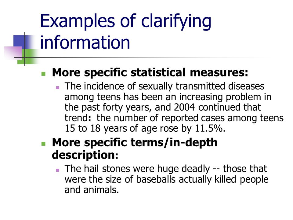 Examples of clarifying information More specific statistical measures: The incidence of sexually transmitted diseases among teens has been an increasing problem in the past forty years, and 2004 continued that trend: the number of reported cases among teens 15 to 18 years of age rose by 11.5%.