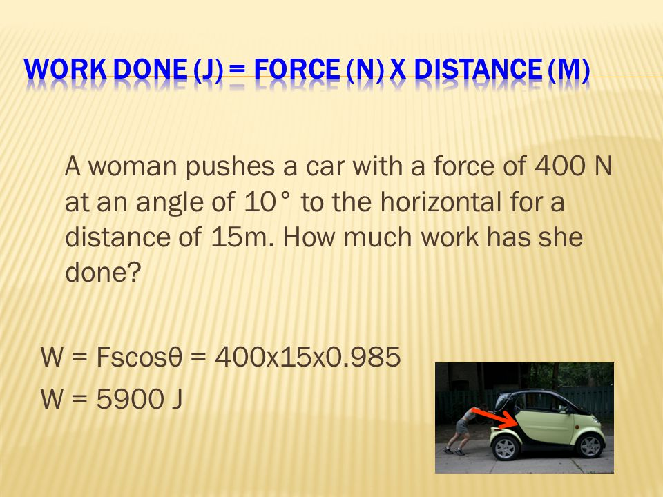 A woman pushes a car with a force of 400 N at an angle of 10° to the horizontal for a distance of 15m.