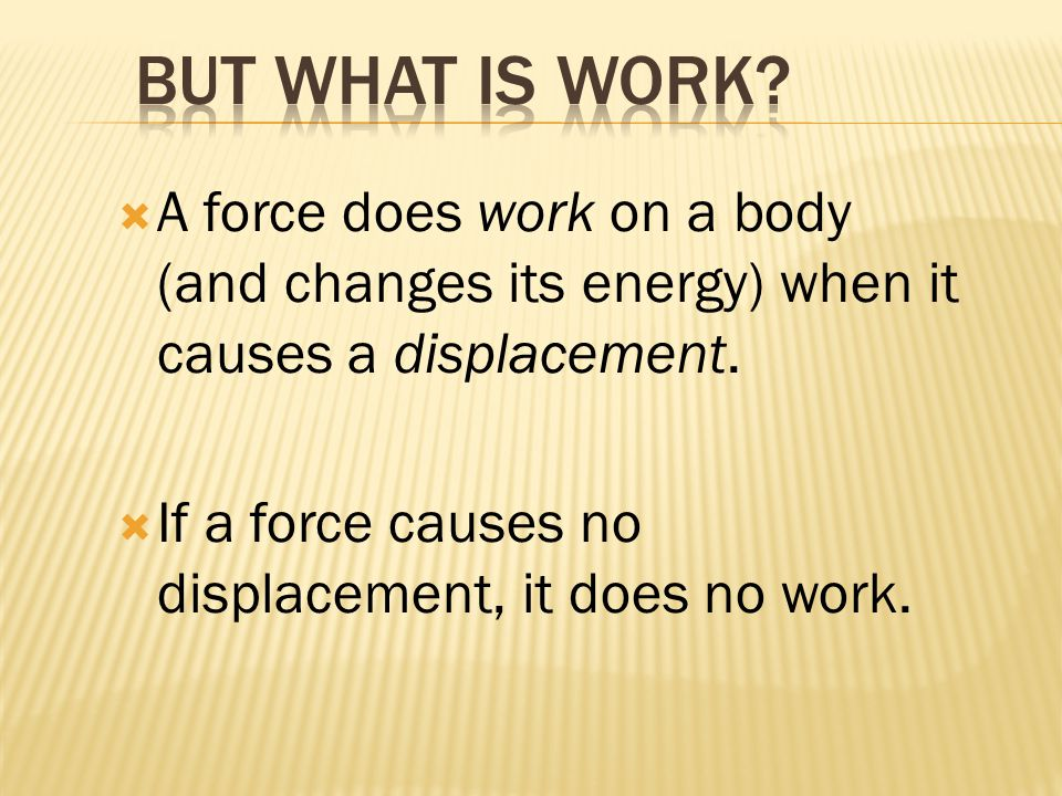  A force does work on a body (and changes its energy) when it causes a displacement.