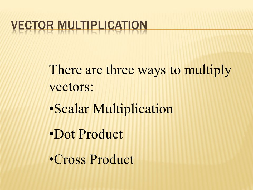 There are three ways to multiply vectors: Scalar Multiplication Dot Product Cross Product