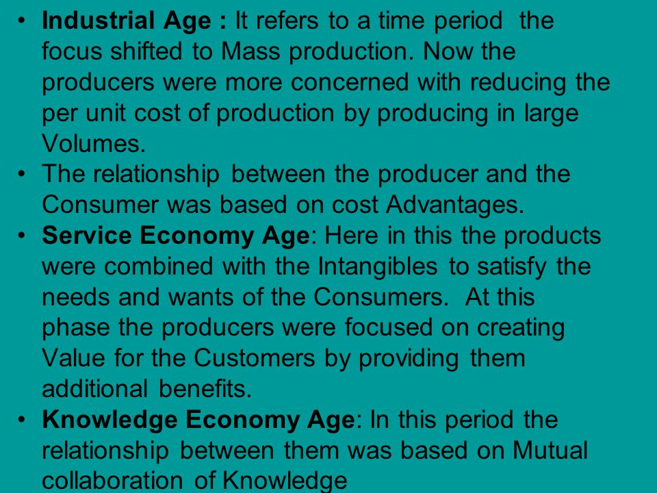 Industrial Age : It refers to a time period the focus shifted to Mass production.