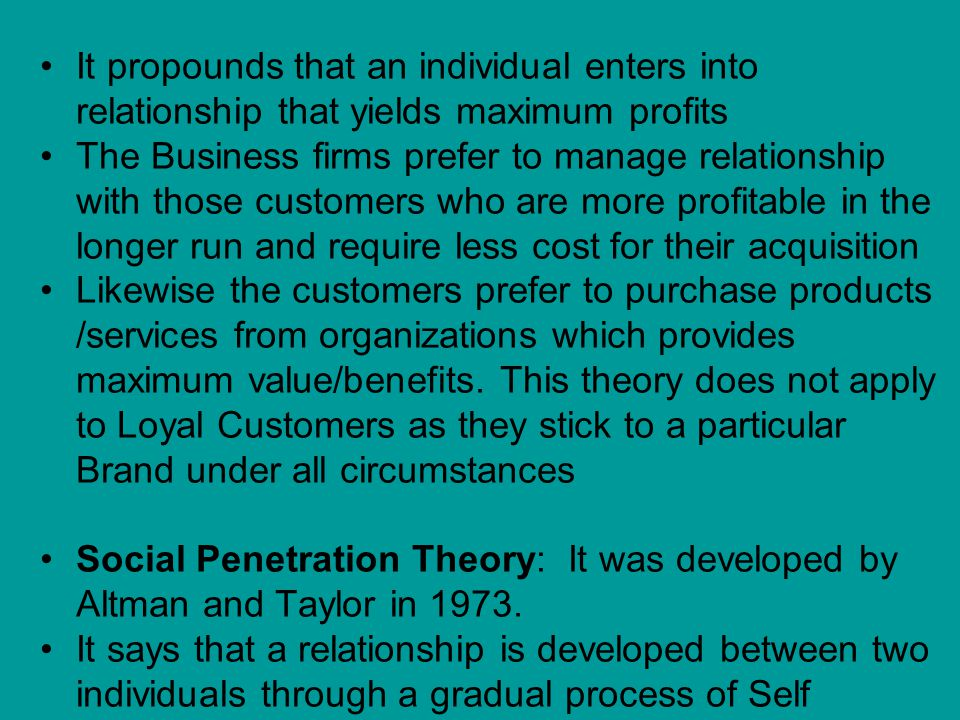 It propounds that an individual enters into relationship that yields maximum profits The Business firms prefer to manage relationship with those customers who are more profitable in the longer run and require less cost for their acquisition Likewise the customers prefer to purchase products /services from organizations which provides maximum value/benefits.