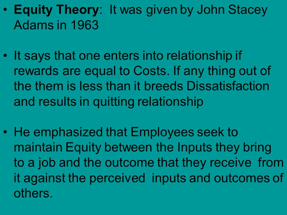 Equity Theory: It was given by John Stacey Adams in 1963 It says that one enters into relationship if rewards are equal to Costs.