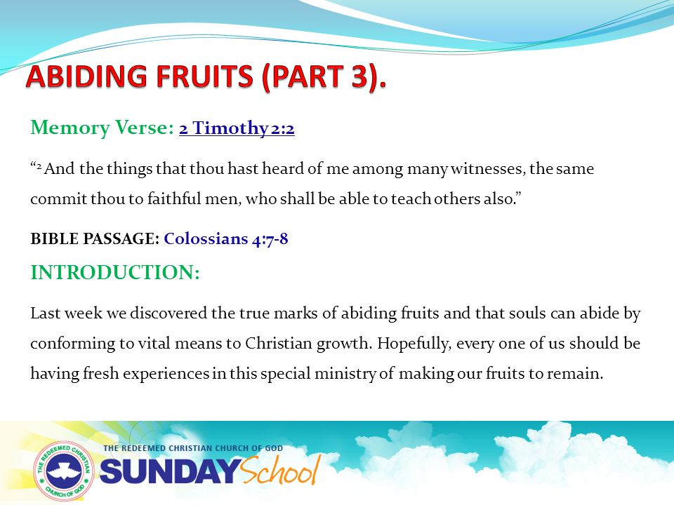 Memory Verse: 2 Timothy 2:2 2 And the things that thou hast heard of me among many witnesses, the same commit thou to faithful men, who shall be able to teach others also. BIBLE PASSAGE: Colossians 4:7-8 INTRODUCTION: Last week we discovered the true marks of abiding fruits and that souls can abide by conforming to vital means to Christian growth.