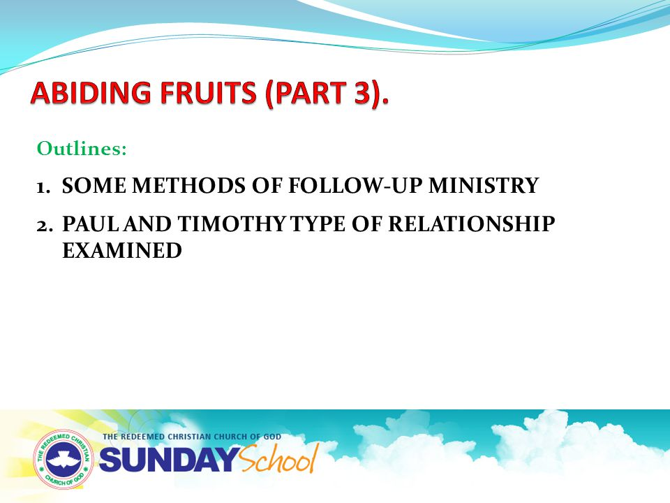 Outlines: 1.SOME METHODS OF FOLLOW-UP MINISTRY 2.PAUL AND TIMOTHY TYPE OF RELATIONSHIP EXAMINED