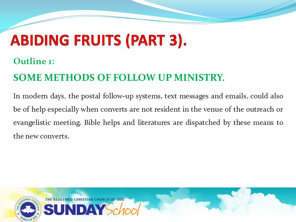 Outline 1: SOME METHODS OF FOLLOW UP MINISTRY. In modern days, the postal follow-up systems, text messages and emails, could also be of help especiall
