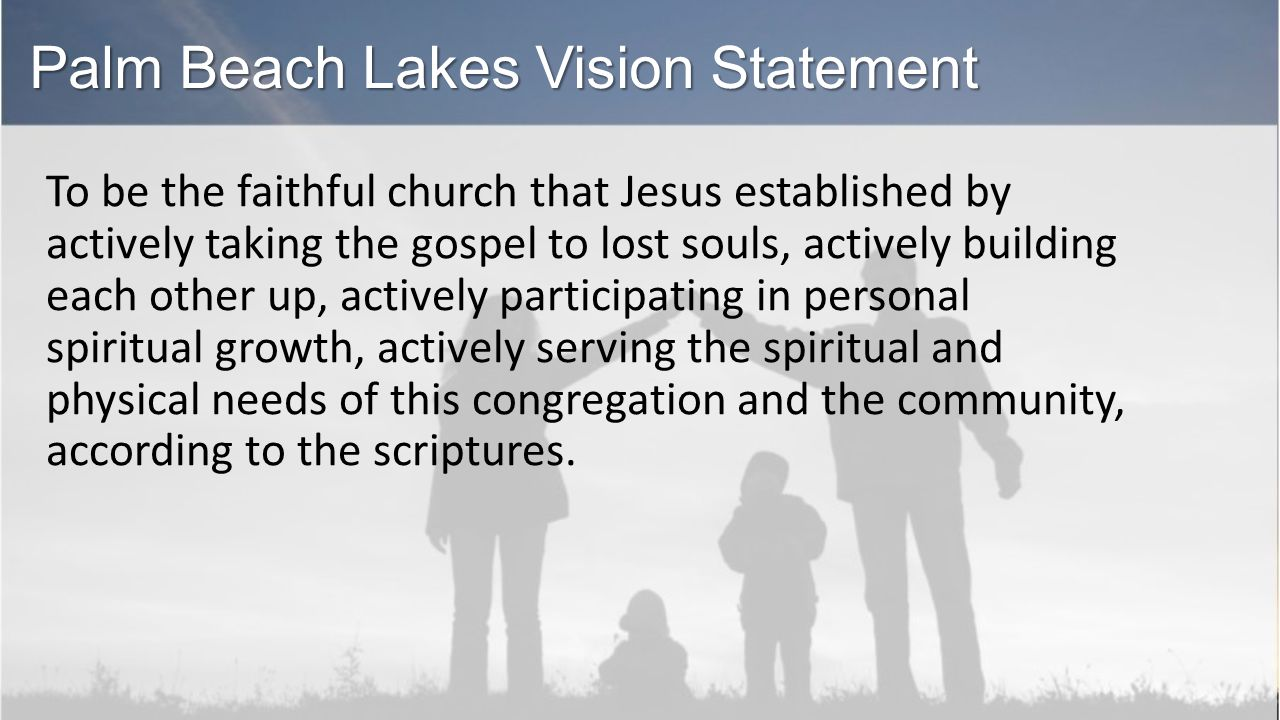 Palm Beach Lakes Vision Statement To be the faithful church that Jesus established by actively taking the gospel to lost souls, actively building each other up, actively participating in personal spiritual growth, actively serving the spiritual and physical needs of this congregation and the community, according to the scriptures.