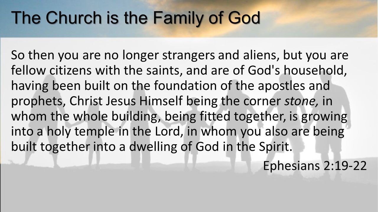 The Church is the Family of God So then you are no longer strangers and aliens, but you are fellow citizens with the saints, and are of God s household, having been built on the foundation of the apostles and prophets, Christ Jesus Himself being the corner stone, in whom the whole building, being fitted together, is growing into a holy temple in the Lord, in whom you also are being built together into a dwelling of God in the Spirit.