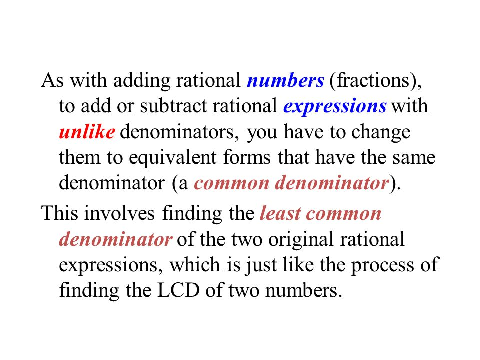 As with adding rational numbers (fractions), to add or subtract rational expressions with unlike denominators, you have to change them to equivalent f