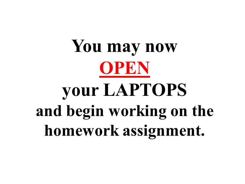 You may now OPEN your LAPTOPS and begin working on the homework assignment.