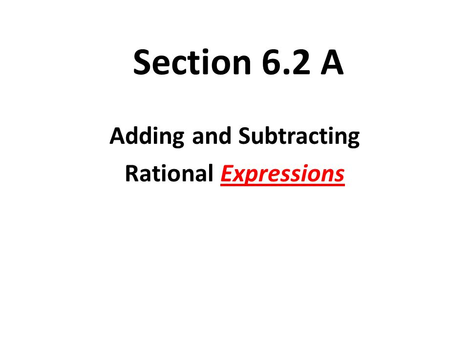 Section 6.2 A Adding and Subtracting Rational Expressions