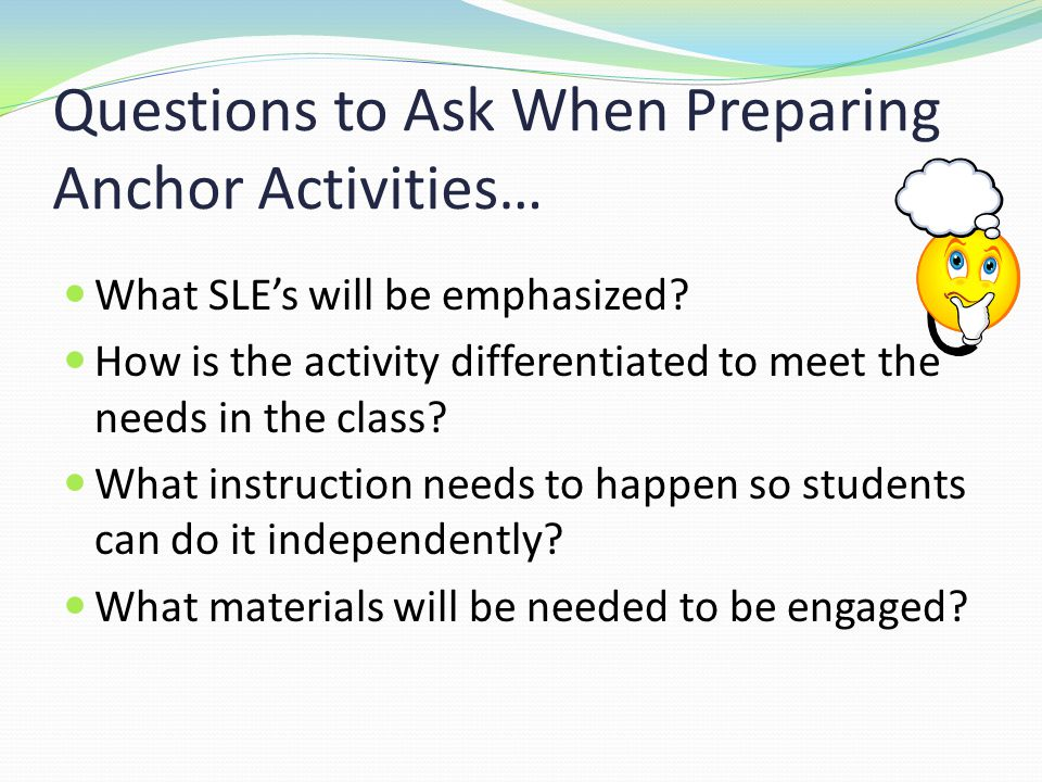 Questions to Ask When Preparing Anchor Activities… What SLE's will be emphasized.