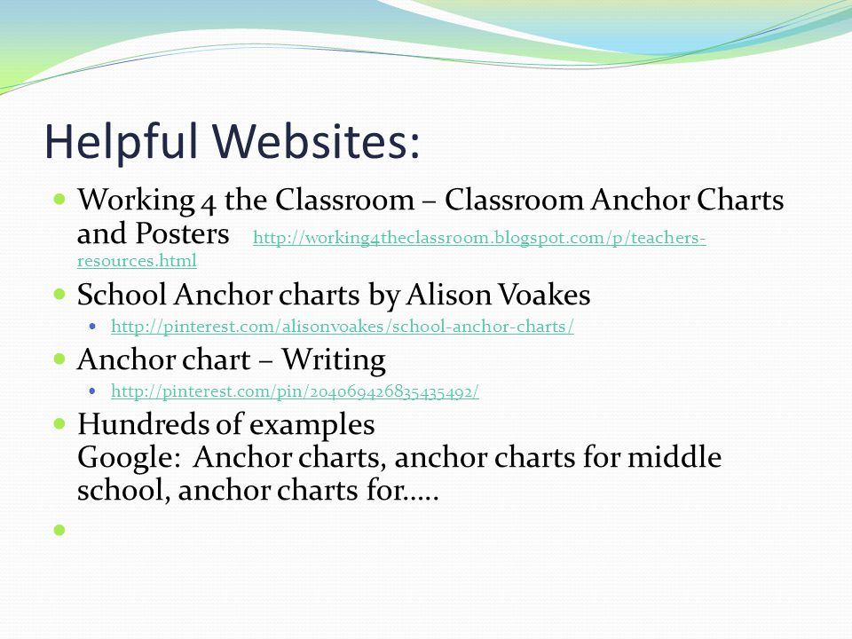 Helpful Websites: Working 4 the Classroom – Classroom Anchor Charts and Posters http://working4theclassroom.blogspot.com/p/teachers- resources.html http://working4theclassroom.blogspot.com/p/teachers- resources.html School Anchor charts by Alison Voakes http://pinterest.com/alisonvoakes/school-anchor-charts/ Anchor chart – Writing http://pinterest.com/pin/204069426835435492/ Hundreds of examples Google: Anchor charts, anchor charts for middle school, anchor charts for…..