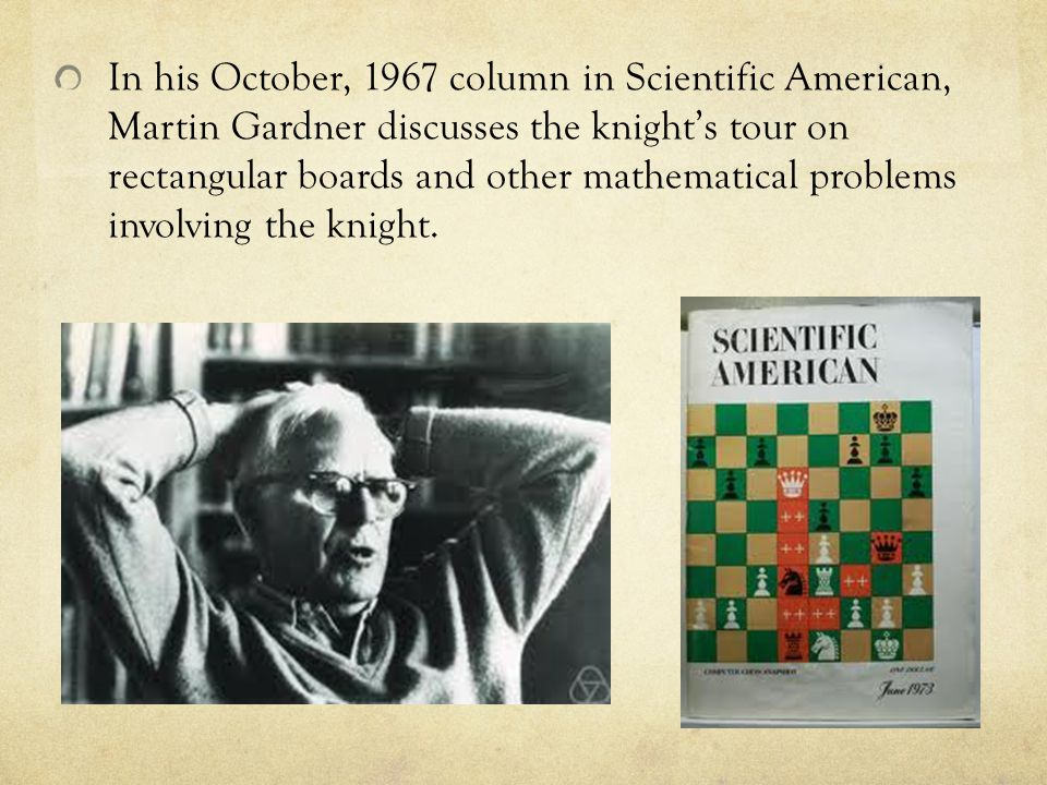 In his October, 1967 column in Scientific American, Martin Gardner discusses the knight's tour on rectangular boards and other mathematical problems involving the knight.