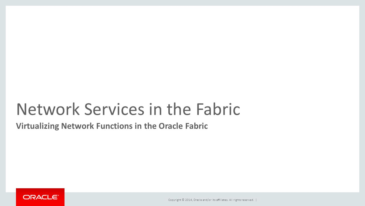 Copyright © 2014, Oracle and/or its affiliates. All rights reserved. | Network Services in the Fabric Virtualizing Network Functions in the Oracle Fab