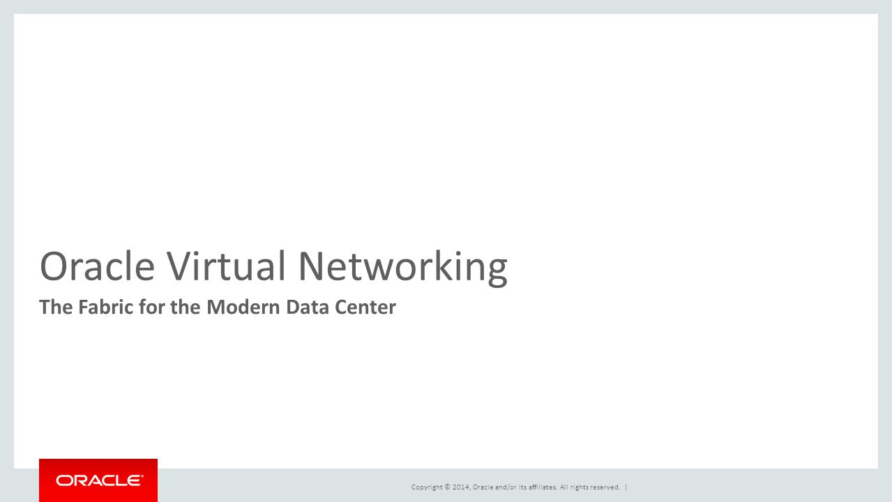 Copyright © 2014, Oracle and/or its affiliates. All rights reserved. | Oracle Virtual Networking The Fabric for the Modern Data Center