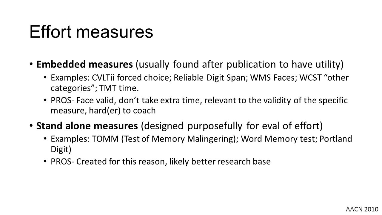 Effort measures Embedded measures (usually found after publication to have utility) Examples: CVLTii forced choice; Reliable Digit Span; WMS Faces; WCST other categories ; TMT time.