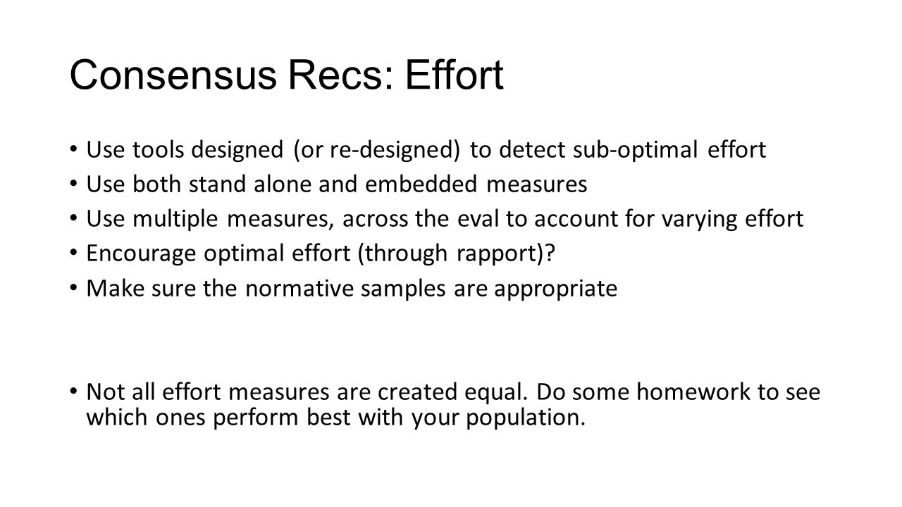 Consensus Recs: Effort Use tools designed (or re-designed) to detect sub-optimal effort Use both stand alone and embedded measures Use multiple measures, across the eval to account for varying effort Encourage optimal effort (through rapport).