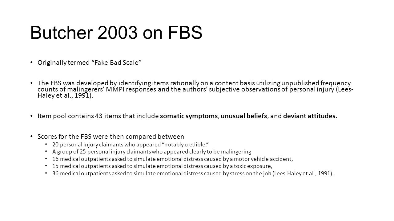 Butcher 2003 on FBS Originally termed Fake Bad Scale The FBS was developed by identifying items rationally on a content basis utilizing unpublished frequency counts of malingerers' MMPI responses and the authors' subjective observations of personal injury (Lees- Haley et al., 1991).