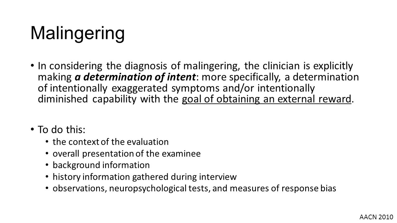 In considering the diagnosis of malingering, the clinician is explicitly making a determination of intent: more specifically, a determination of intentionally exaggerated symptoms and/or intentionally diminished capability with the goal of obtaining an external reward.