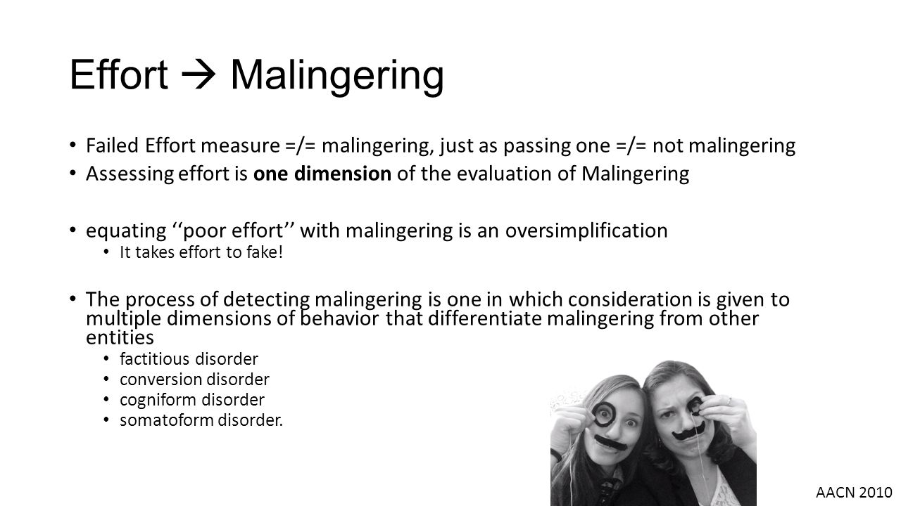 Effort  Malingering Failed Effort measure =/= malingering, just as passing one =/= not malingering Assessing effort is one dimension of the evaluation of Malingering equating ''poor effort'' with malingering is an oversimplification It takes effort to fake.
