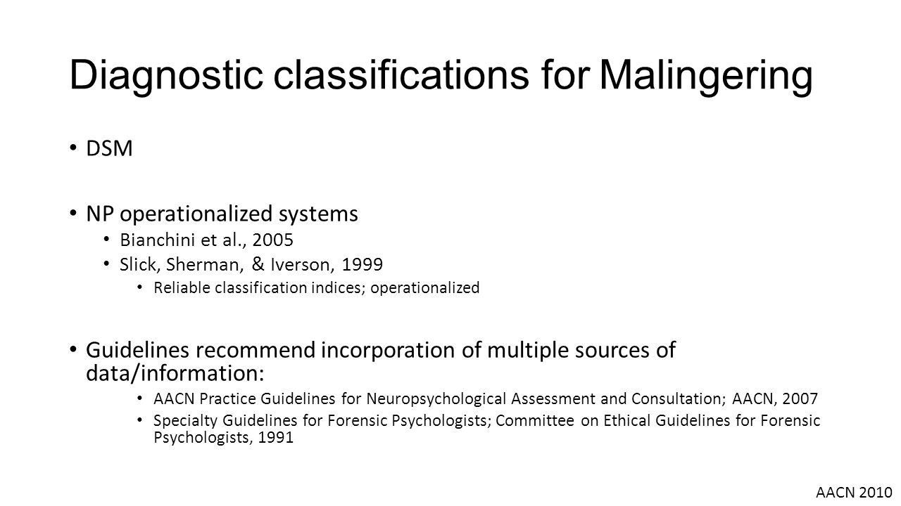 Diagnostic classifications for Malingering DSM NP operationalized systems Bianchini et al., 2005 Slick, Sherman, & Iverson, 1999 Reliable classification indices; operationalized Guidelines recommend incorporation of multiple sources of data/information: AACN Practice Guidelines for Neuropsychological Assessment and Consultation; AACN, 2007 Specialty Guidelines for Forensic Psychologists; Committee on Ethical Guidelines for Forensic Psychologists, 1991 AACN 2010