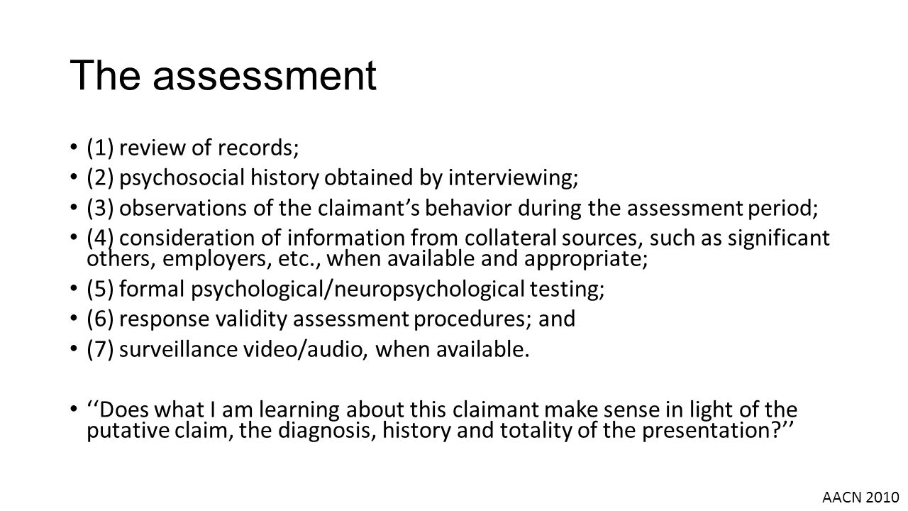 The assessment (1) review of records; (2) psychosocial history obtained by interviewing; (3) observations of the claimant's behavior during the assessment period; (4) consideration of information from collateral sources, such as significant others, employers, etc., when available and appropriate; (5) formal psychological/neuropsychological testing; (6) response validity assessment procedures; and (7) surveillance video/audio, when available.