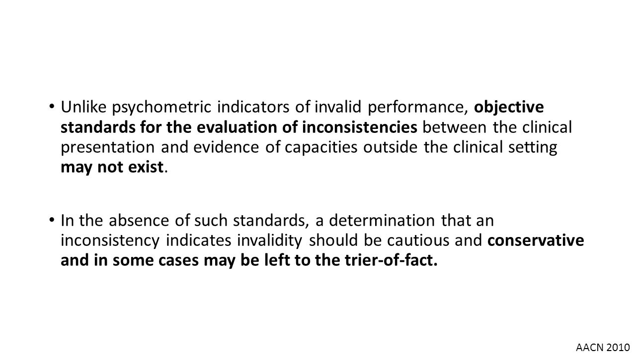 Unlike psychometric indicators of invalid performance, objective standards for the evaluation of inconsistencies between the clinical presentation and evidence of capacities outside the clinical setting may not exist.