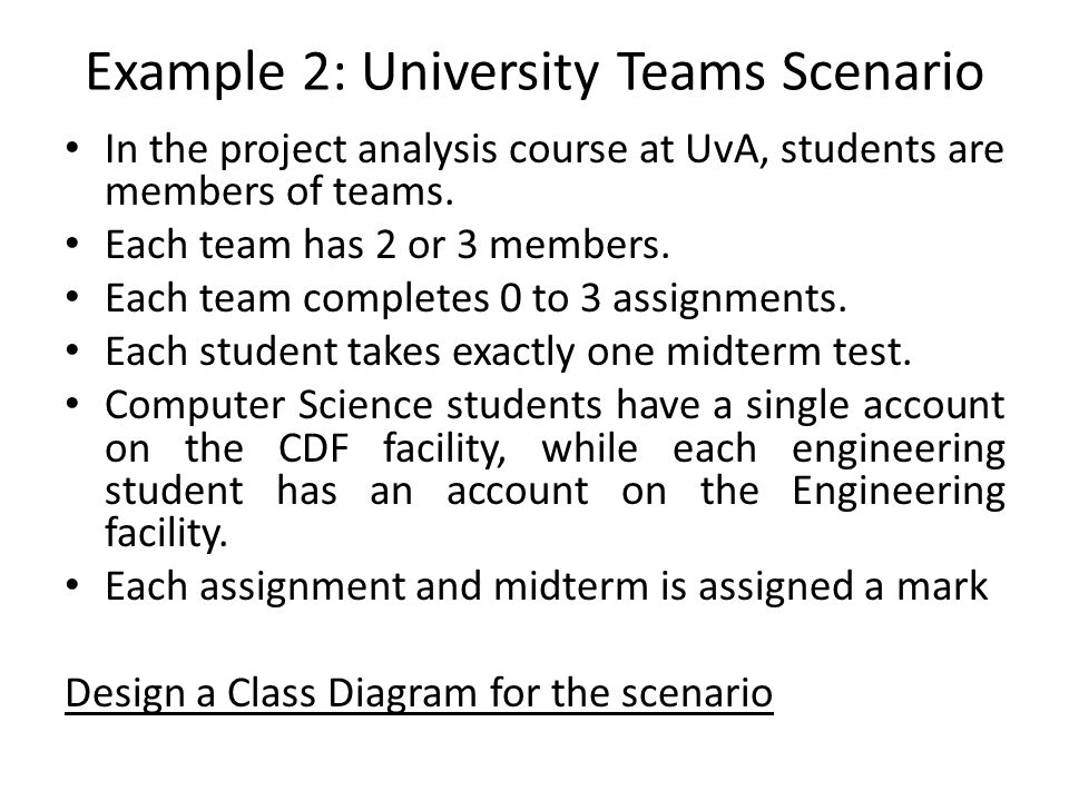 Example 2: University Teams Scenario In the project analysis course at UvA, students are members of teams. Each team has 2 or 3 members. Each team com
