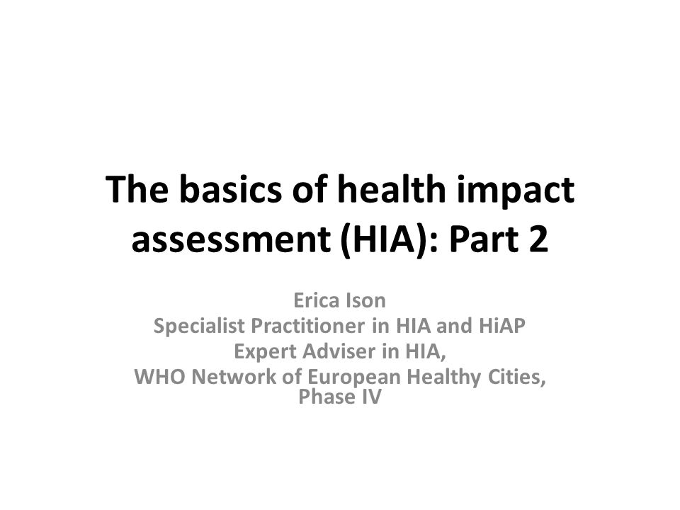 The basics of health impact assessment (HIA): Part 2 Erica Ison Specialist Practitioner in HIA and HiAP Expert Adviser in HIA, WHO Network of European Healthy Cities, Phase IV