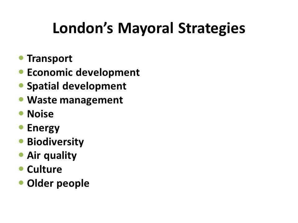 London's Mayoral Strategies Transport Economic development Spatial development Waste management Noise Energy Biodiversity Air quality Culture Older people