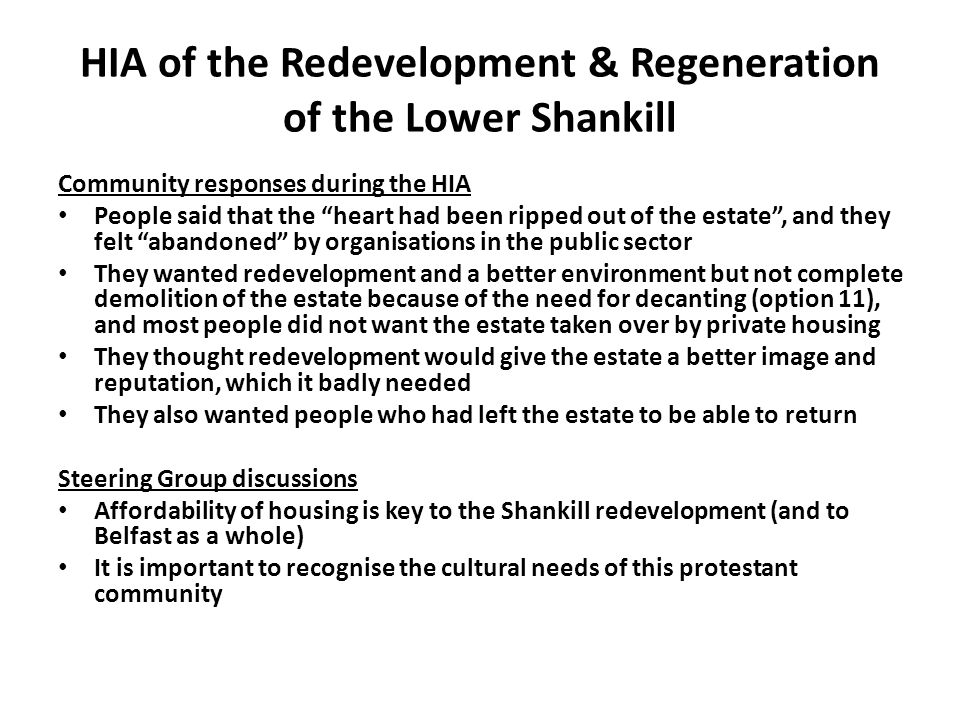 HIA of the Redevelopment & Regeneration of the Lower Shankill Community responses during the HIA People said that the heart had been ripped out of the estate , and they felt abandoned by organisations in the public sector They wanted redevelopment and a better environment but not complete demolition of the estate because of the need for decanting (option 11), and most people did not want the estate taken over by private housing They thought redevelopment would give the estate a better image and reputation, which it badly needed They also wanted people who had left the estate to be able to return Steering Group discussions Affordability of housing is key to the Shankill redevelopment (and to Belfast as a whole) It is important to recognise the cultural needs of this protestant community