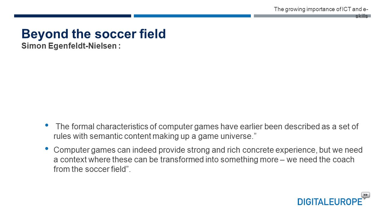 Beyond the soccer field The formal characteristics of computer games have earlier been described as a set of rules with semantic content making up a game universe. Computer games can indeed provide strong and rich concrete experience, but we need a context where these can be transformed into something more – we need the coach from the soccer field .
