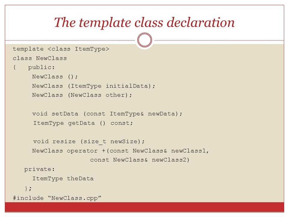 The template class declaration template class NewClass { public: NewClass (); NewClass (ItemType initialData); NewClass (NewClass other); void setData (const ItemType& newData); ItemType getData () const; void resize (size_t newSize); NewClass operator +(const NewClass& newClass1, const NewClass& newClass2) private: ItemType theData } ; #include NewClass.cpp