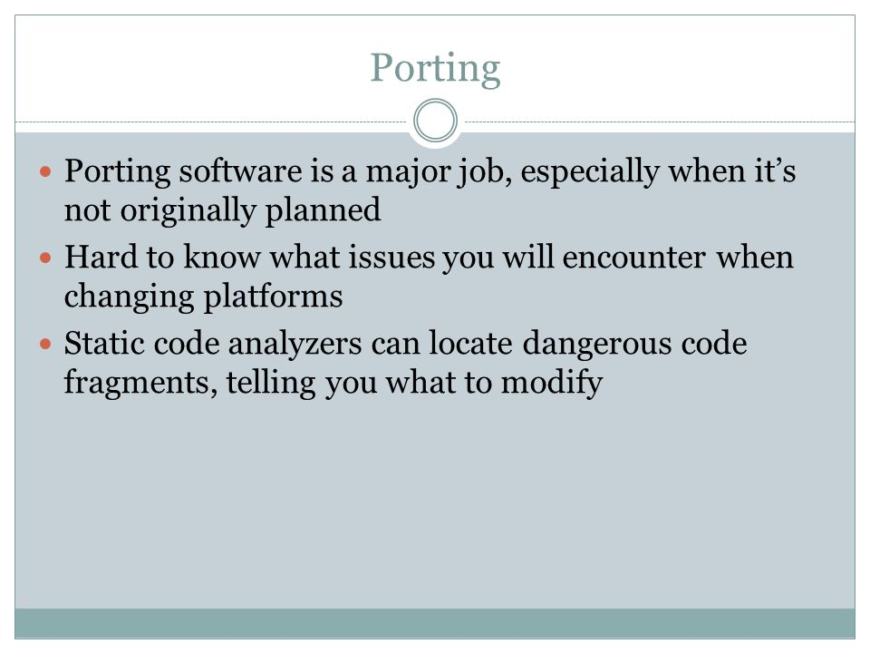 Porting Porting software is a major job, especially when it's not originally planned Hard to know what issues you will encounter when changing platfor