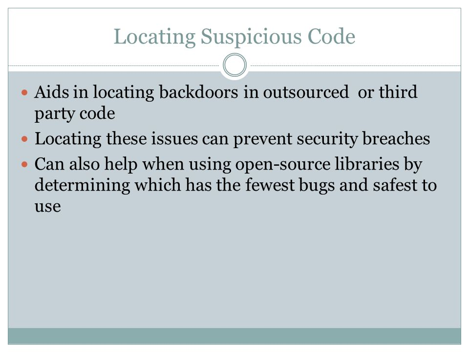 Locating Suspicious Code Aids in locating backdoors in outsourced or third party code Locating these issues can prevent security breaches Can also hel