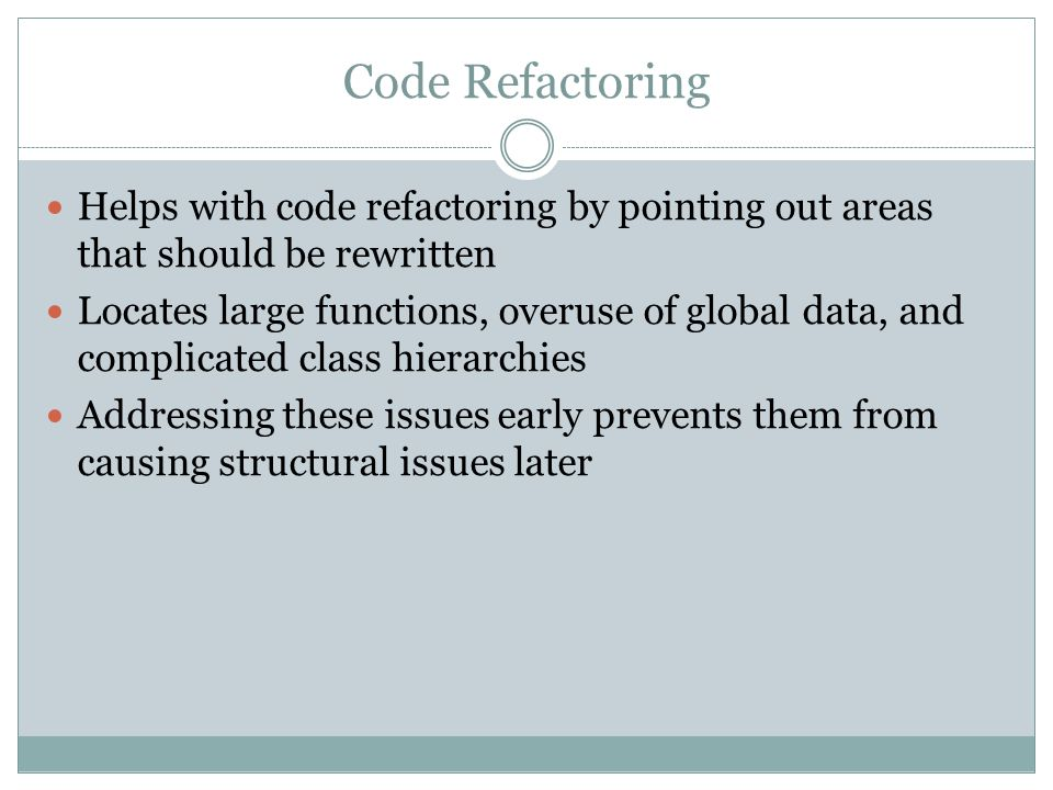 Code Refactoring Helps with code refactoring by pointing out areas that should be rewritten Locates large functions, overuse of global data, and compl