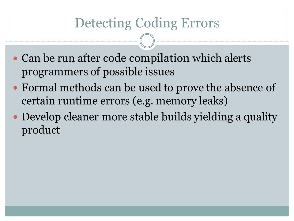 Detecting Coding Errors Can be run after code compilation which alerts programmers of possible issues Formal methods can be used to prove the absence