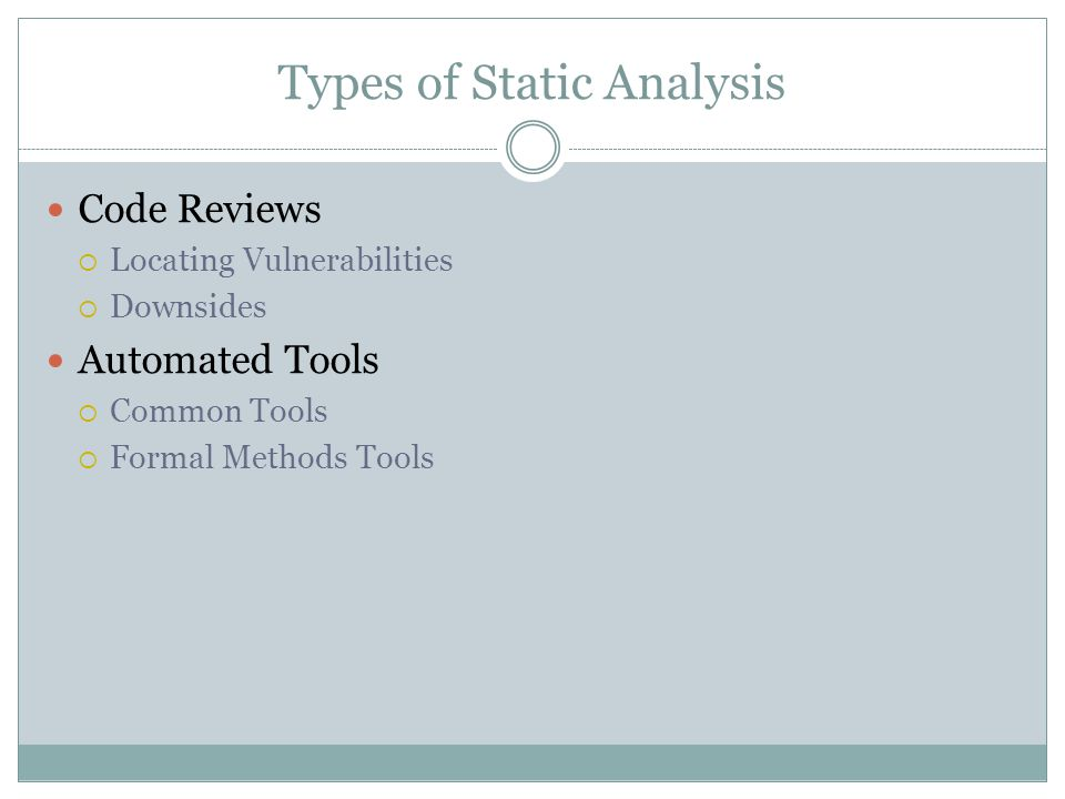 Types of Static Analysis Code Reviews  Locating Vulnerabilities  Downsides Automated Tools  Common Tools  Formal Methods Tools