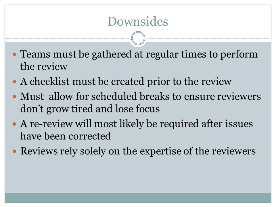 Downsides Teams must be gathered at regular times to perform the review A checklist must be created prior to the review Must allow for scheduled break