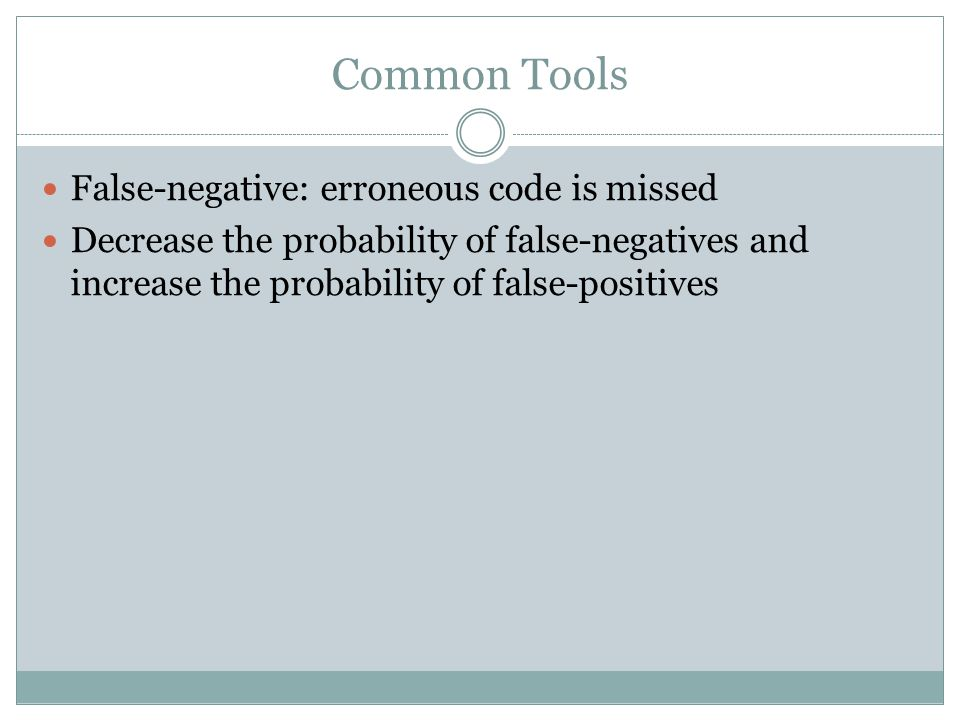 Common Tools False-negative: erroneous code is missed Decrease the probability of false-negatives and increase the probability of false-positives
