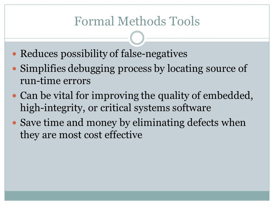 Formal Methods Tools Reduces possibility of false-negatives Simplifies debugging process by locating source of run-time errors Can be vital for improv